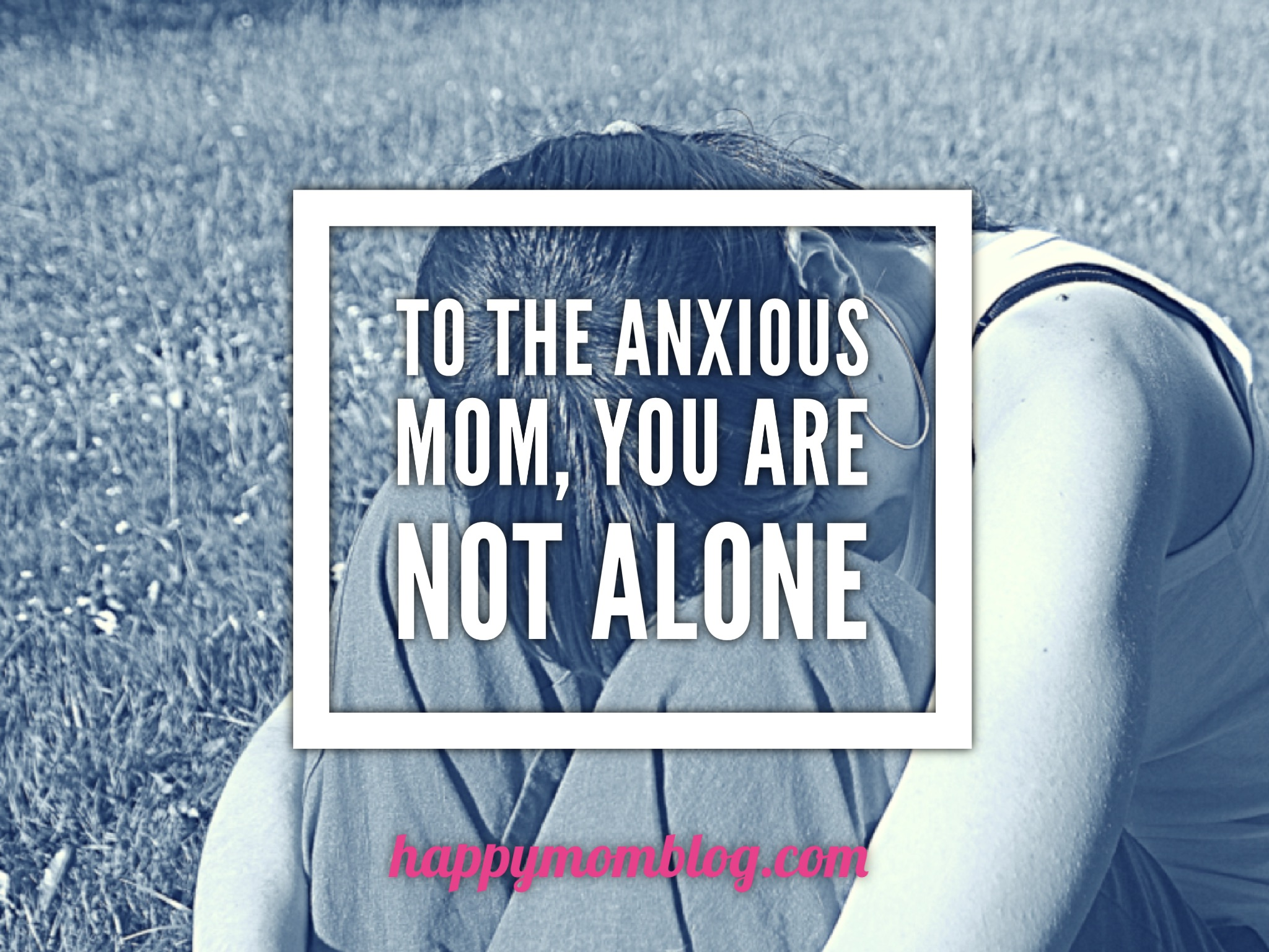 To the anxious mom, you are not alone  - Happy Mom Blog